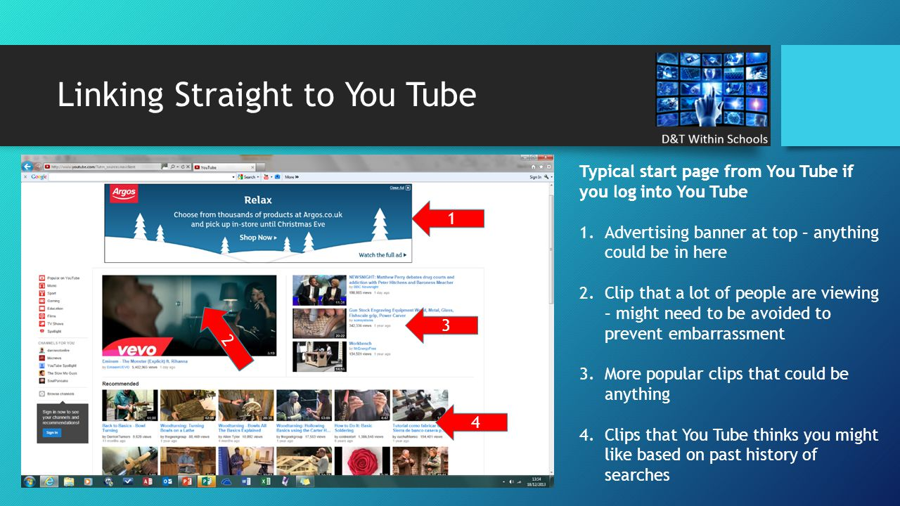 Linking Straight to You Tube Typical start page from You Tube if you log into You Tube 1.Advertising banner at top – anything could be in here 2.Clip that a lot of people are viewing – might need to be avoided to prevent embarrassment 3.More popular clips that could be anything 4.Clips that You Tube thinks you might like based on past history of searches 1 2 3 4