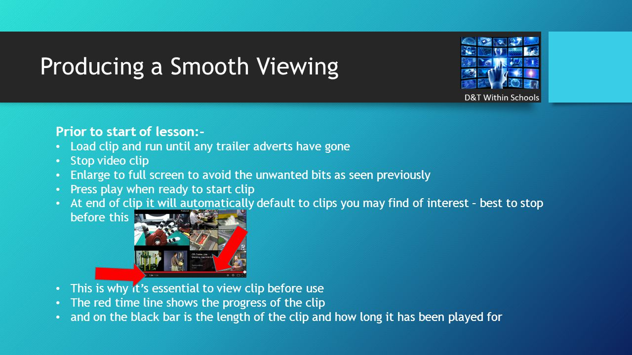 Producing a Smooth Viewing Prior to start of lesson:- Load clip and run until any trailer adverts have gone Stop video clip Enlarge to full screen to avoid the unwanted bits as seen previously Press play when ready to start clip At end of clip it will automatically default to clips you may find of interest – best to stop before this This is why it's essential to view clip before use The red time line shows the progress of the clip and on the black bar is the length of the clip and how long it has been played for
