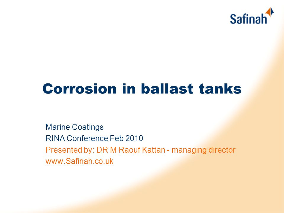 Corrosion in ballast tanks Marine Coatings RINA Conference Feb 2010 Presented by: DR M Raouf Kattan - managing director www.Safinah.co.uk