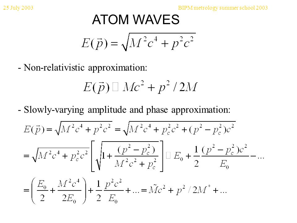 25 July 2003BIPM metrology summer school 2003 ATOM WAVES - Non-relativistic approximation: - Slowly-varying amplitude and phase approximation: