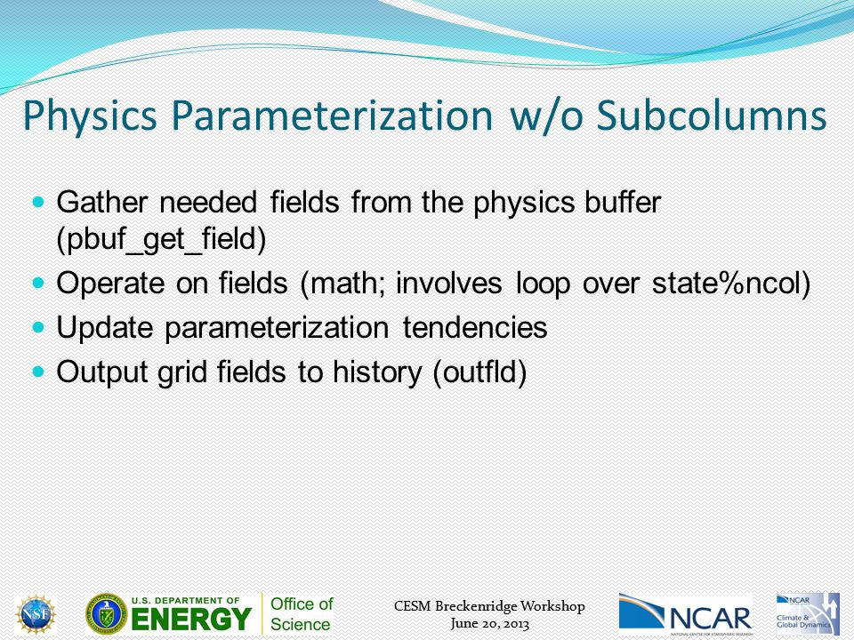 CESM Breckenridge Workshop June 20, 2013 CESM Breckenridge Workshop June 20, 2013 Physics Parameterization w/o Subcolumns Gather needed fields from the physics buffer (pbuf_get_field) Operate on fields (math; involves loop over state%ncol) Update parameterization tendencies Output grid fields to history (outfld)