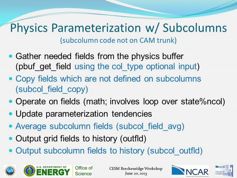 CESM Breckenridge Workshop June 20, 2013 CESM Breckenridge Workshop June 20, 2013 Physics Parameterization w/ Subcolumns (subcolumn code not on CAM trunk) Gather needed fields from the physics buffer (pbuf_get_field using the col_type optional input) Copy fields which are not defined on subcolumns (subcol_field_copy) Operate on fields (math; involves loop over state%ncol) Update parameterization tendencies Average subcolumn fields (subcol_field_avg) Output grid fields to history (outfld) Output subcolumn fields to history (subcol_outfld)
