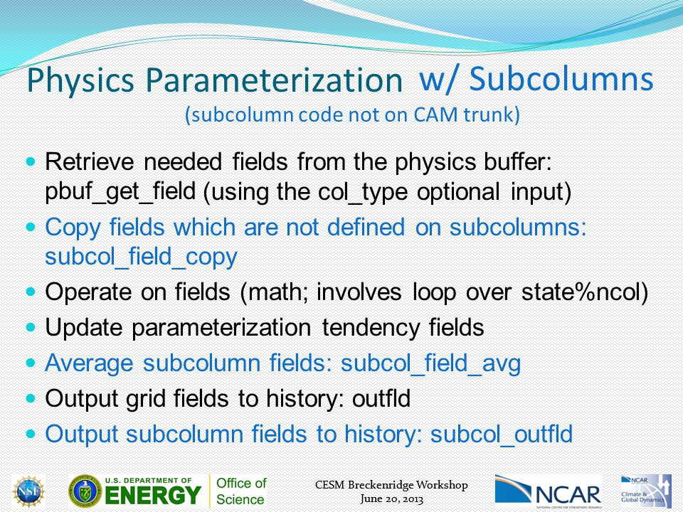 CESM Breckenridge Workshop June 20, 2013 CESM Breckenridge Workshop June 20, 2013 Physics Parameterization Retrieve needed fields from the physics buffer: pbuf_get_field Operate on fields (math; involves loop over state%ncol) Update parameterization tendency fields Output grid fields to history: outfld w/ Subcolumns (subcolumn code not on CAM trunk) (using the col_type optional input) Copy fields which are not defined on subcolumns: subcol_field_copy Average subcolumn fields: subcol_field_avg Output subcolumn fields to history: subcol_outfld