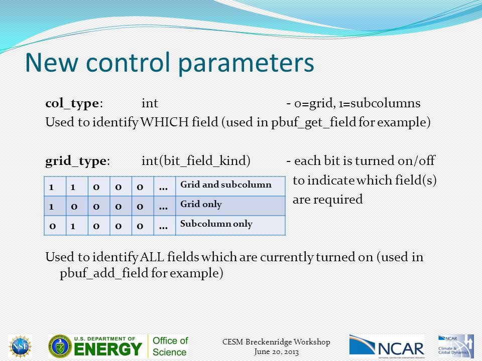 CESM Breckenridge Workshop June 20, 2013 col_type:int- 0=grid, 1=subcolumns Used to identify WHICH field (used in pbuf_get_field for example) grid_type:int(bit_field_kind) - each bit is turned on/off to indicate which field(s) are required Used to identify ALL fields which are currently turned on (used in pbuf_add_field for example) 11000… Grid and subcolumn 10000… Grid only 01000… Subcolumn only New control parameters