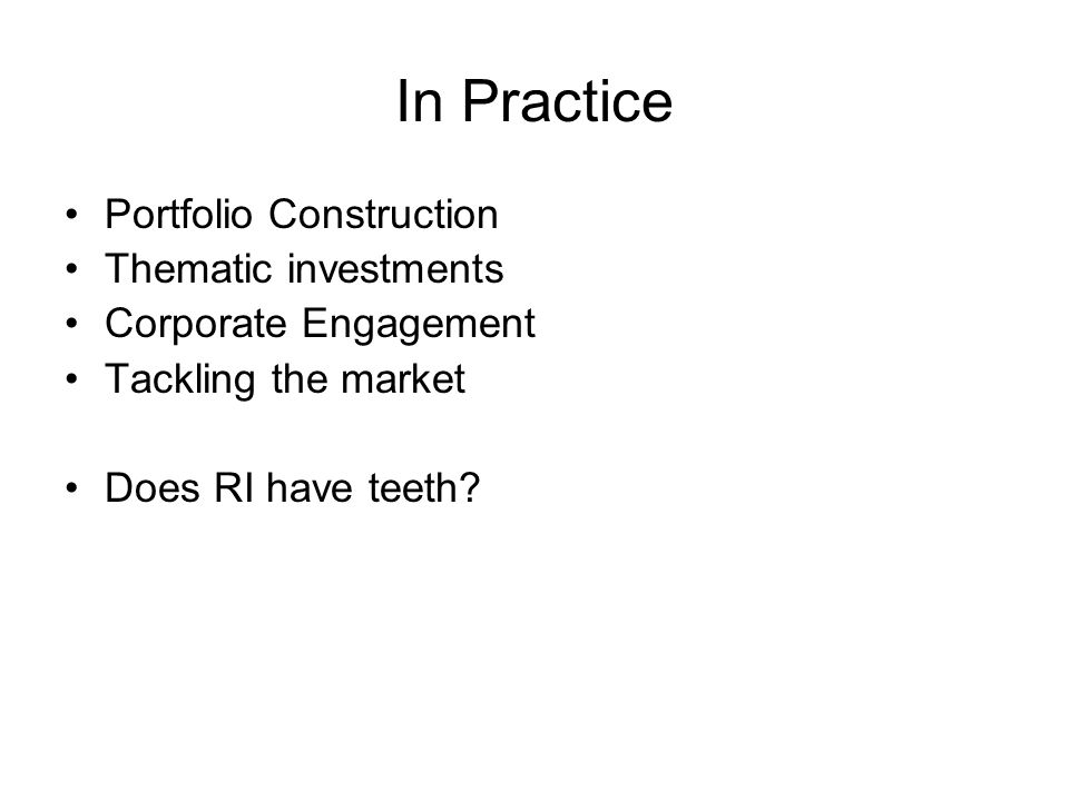 In Practice Portfolio Construction Thematic investments Corporate Engagement Tackling the market Does RI have teeth