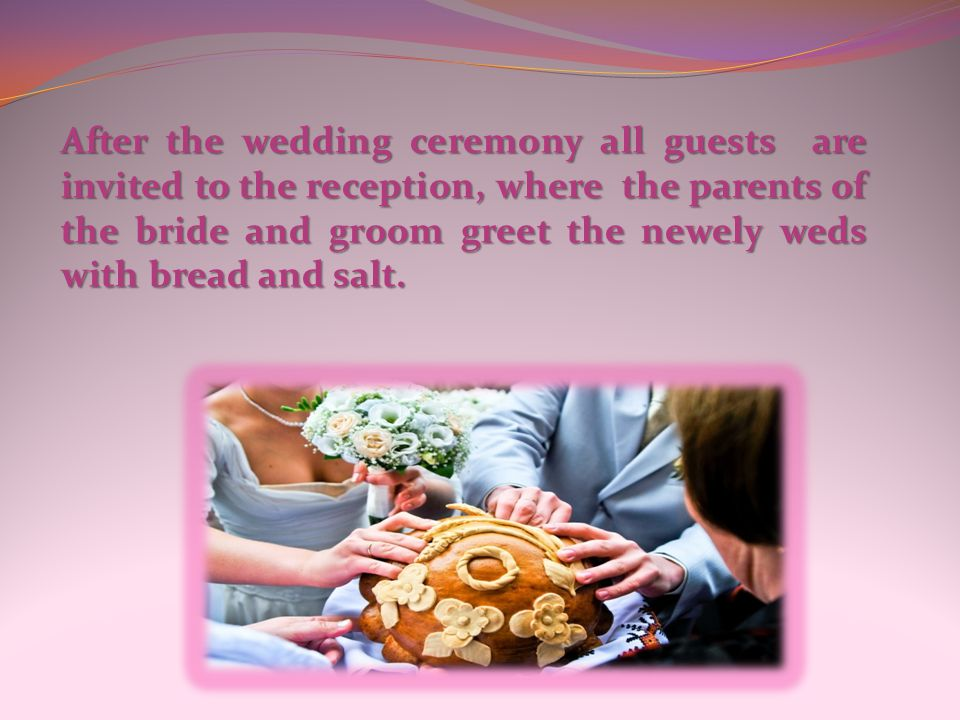 After the wedding ceremony all guests are invited to the reception, where the parents of the bride and groom greet the newely weds with bread and salt.