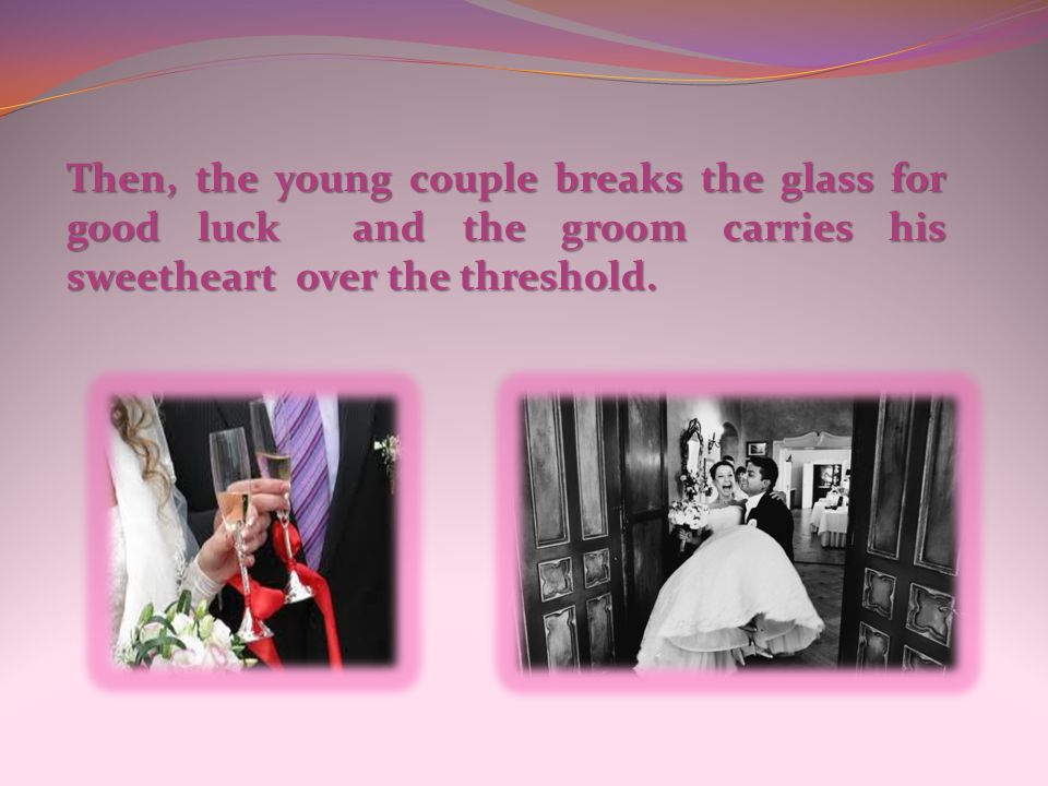 Then, the young couple breaks the glass for good luck and the groom carries his sweetheart over the threshold.