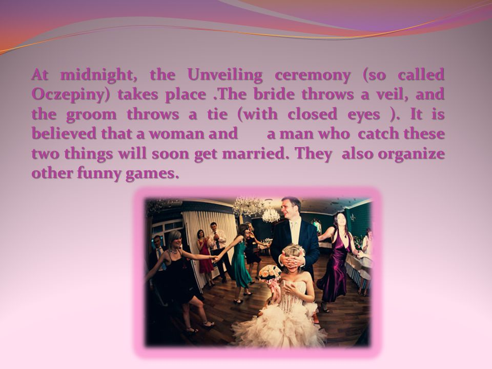 At midnight, the Unveiling ceremony (so called Oczepiny) takes place.The bride throws a veil, and the groom throws a tie (with closed eyes ).