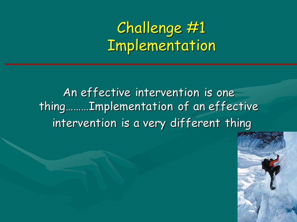 Challenge #1 Implementation An effective intervention is one thing………Implementation of an effective intervention is a very different thing intervention is a very different thing