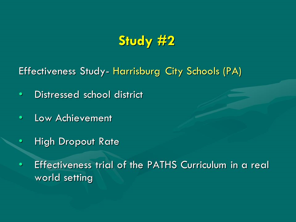 Study #2 Effectiveness Study- Harrisburg City Schools (PA) Distressed school districtDistressed school district Low AchievementLow Achievement High Dropout RateHigh Dropout Rate Effectiveness trial of the PATHS Curriculum in a real world settingEffectiveness trial of the PATHS Curriculum in a real world setting