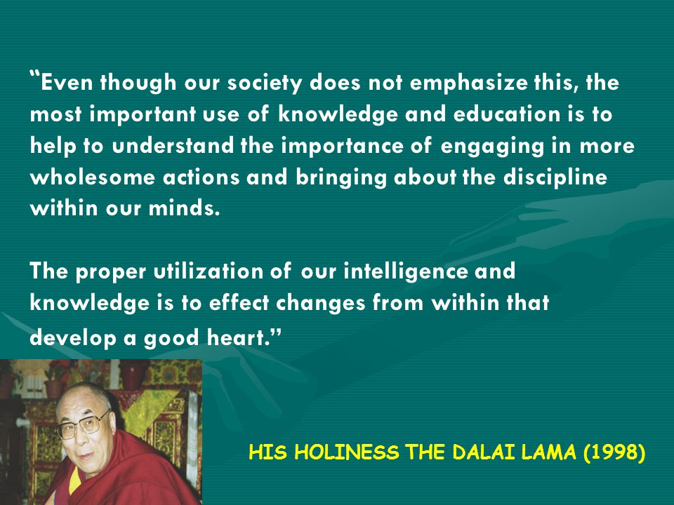 Even though our society does not emphasize this, the most important use of knowledge and education is to help to understand the importance of engaging in more wholesome actions and bringing about the discipline within our minds.