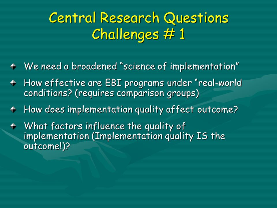 Central Research Questions Challenges # 1 We need a broadened science of implementation How effective are EBI programs under real-world conditions.