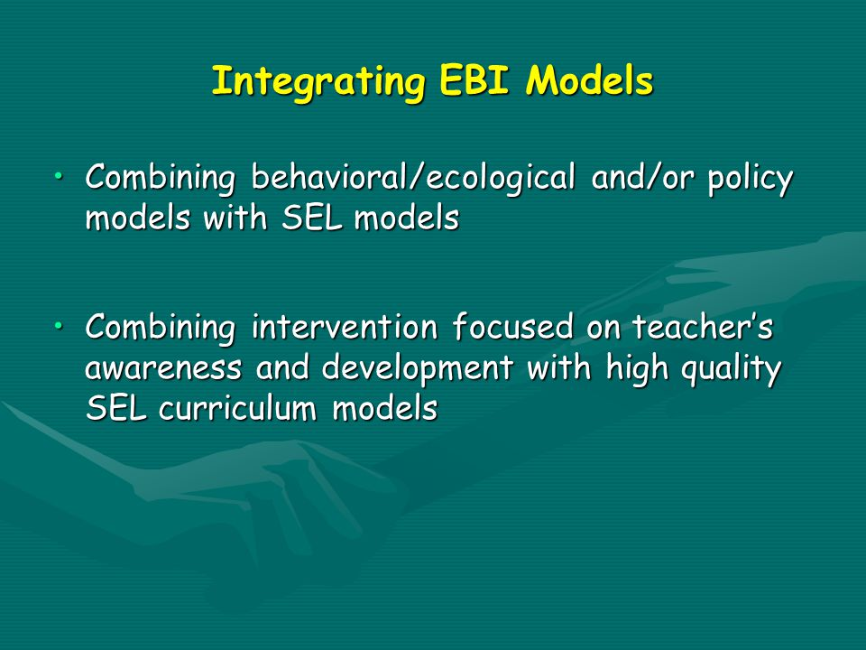 Integrating EBI Models Combining behavioral/ecological and/or policy models with SEL modelsCombining behavioral/ecological and/or policy models with SEL models Combining intervention focused on teacher's awareness and development with high quality SEL curriculum modelsCombining intervention focused on teacher's awareness and development with high quality SEL curriculum models