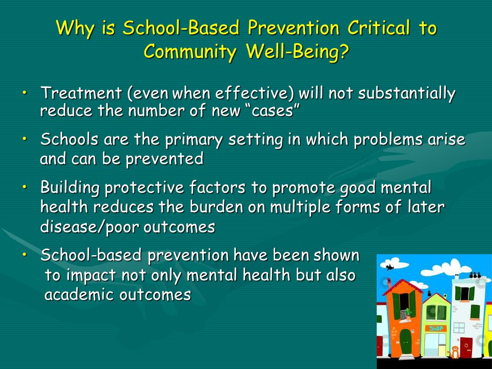 Treatment (even when effective) will not substantially reduce the number of new cases Treatment (even when effective) will not substantially reduce the number of new cases Schools are the primary setting in which problems arise and can be preventedSchools are the primary setting in which problems arise and can be prevented Building protective factors to promote good mental health reduces the burden on multiple forms of later disease/poor outcomesBuilding protective factors to promote good mental health reduces the burden on multiple forms of later disease/poor outcomes School-based prevention have been shown to impact not only mental health but also academic outcomesSchool-based prevention have been shown to impact not only mental health but also academic outcomes Why is School-Based Prevention Critical to Community Well-Being