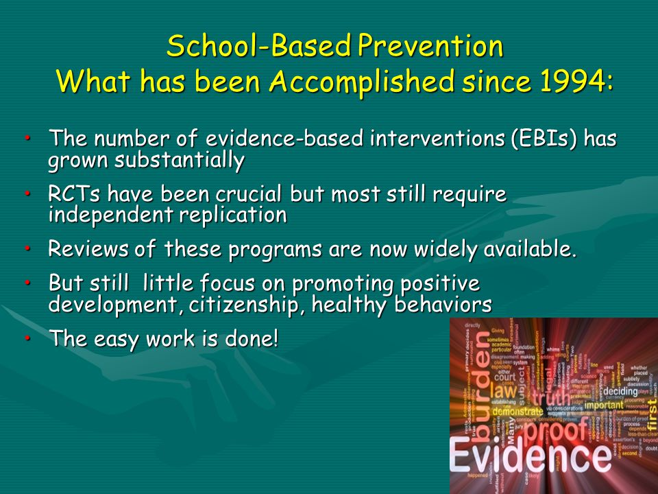 School-Based Prevention What has been Accomplished since 1994: The number of evidence-based interventions (EBIs) has grown substantiallyThe number of evidence-based interventions (EBIs) has grown substantially RCTs have been crucial but most still require independent replicationRCTs have been crucial but most still require independent replication Reviews of these programs are now widely available.Reviews of these programs are now widely available.