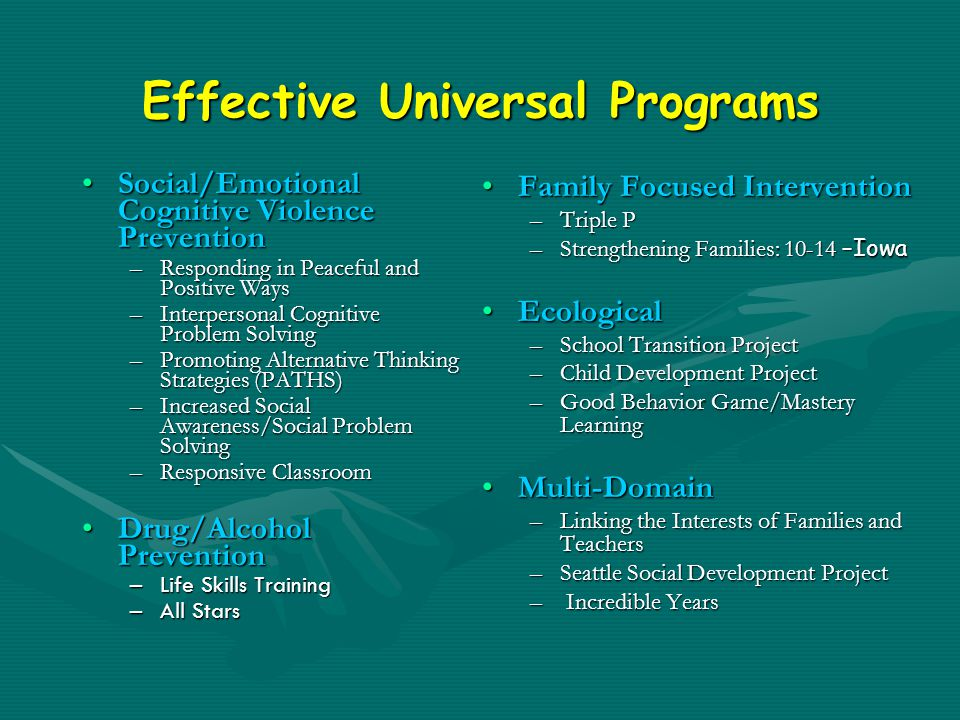 Effective Universal Programs Social/Emotional Cognitive Violence PreventionSocial/Emotional Cognitive Violence Prevention –Responding in Peaceful and Positive Ways –Interpersonal Cognitive Problem Solving –Promoting Alternative Thinking Strategies (PATHS) –Increased Social Awareness/Social Problem Solving –Responsive Classroom Drug/Alcohol PreventionDrug/Alcohol Prevention –Life Skills Training –All Stars Family Focused Intervention –Triple P –Strengthening Families: 10-14 –Iowa Ecological –School Transition Project –Child Development Project –Good Behavior Game/Mastery Learning Multi-Domain –Linking the Interests of Families and Teachers –Seattle Social Development Project – Incredible Years