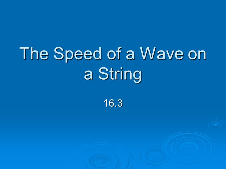The Speed of a Wave on a String 16.3