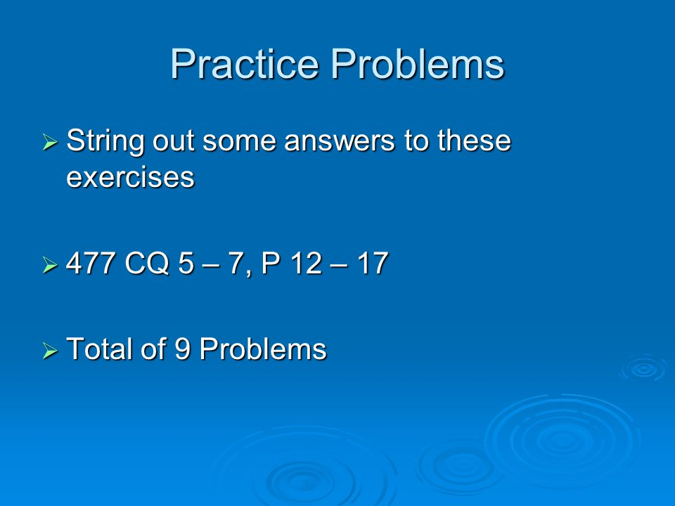 Practice Problems  String out some answers to these exercises  477 CQ 5 – 7, P 12 – 17  Total of 9 Problems