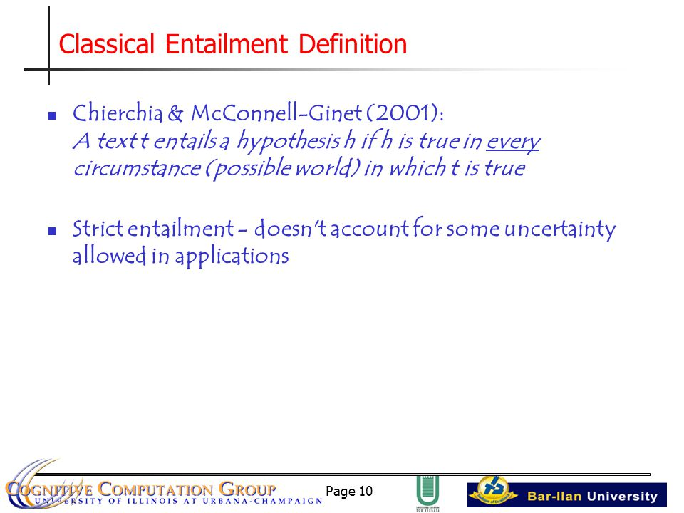 Page 10 Classical Entailment Definition Chierchia & McConnell-Ginet (2001): A text t entails a hypothesis h if h is true in every circumstance (possible world) in which t is true Strict entailment - doesn t account for some uncertainty allowed in applications