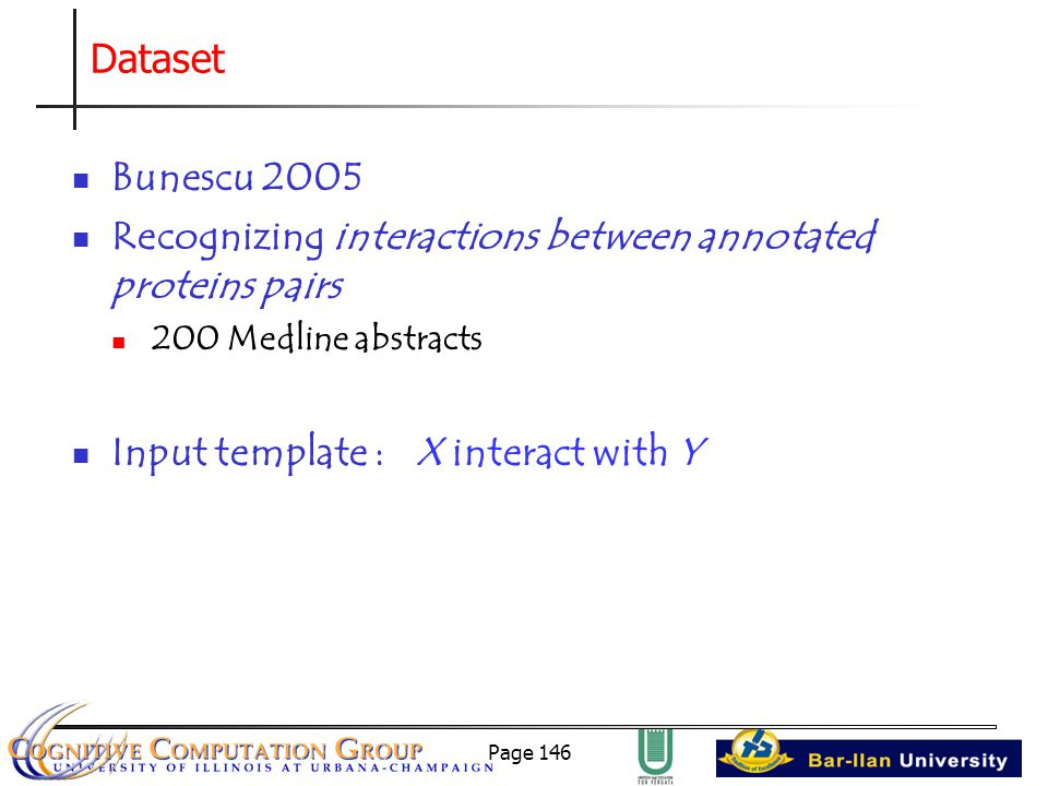 Page 146 Dataset Bunescu 2005 Recognizing interactions between annotated proteins pairs 200 Medline abstracts Input template : X interact with Y