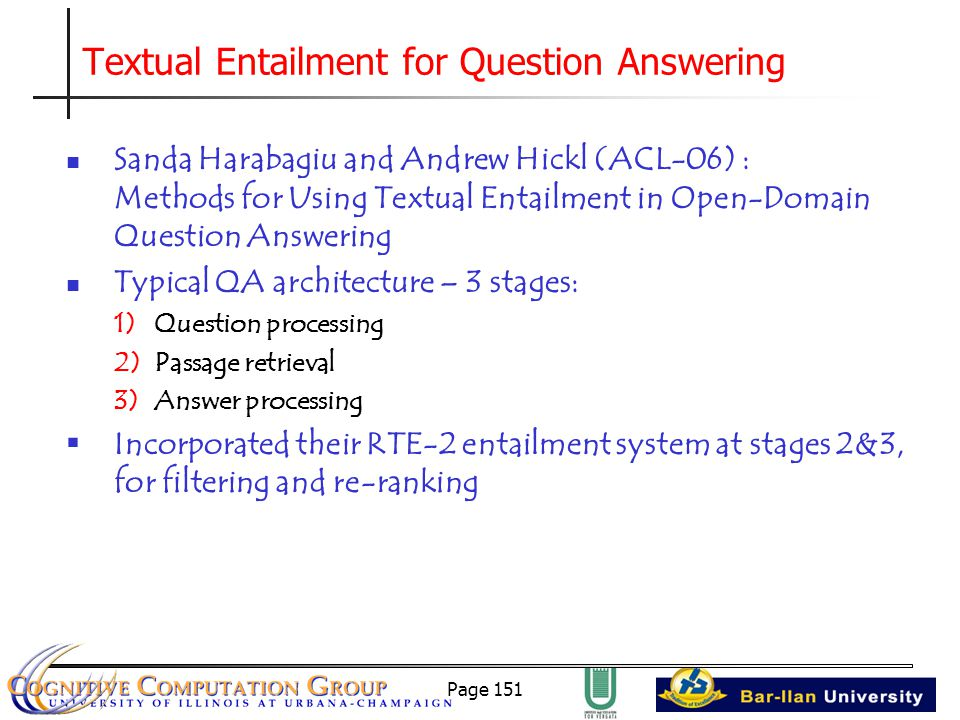 Page 151 Textual Entailment for Question Answering Sanda Harabagiu and Andrew Hickl (ACL-06) : Methods for Using Textual Entailment in Open-Domain Question Answering Typical QA architecture – 3 stages: 1)Question processing 2)Passage retrieval 3)Answer processing  Incorporated their RTE-2 entailment system at stages 2&3, for filtering and re-ranking