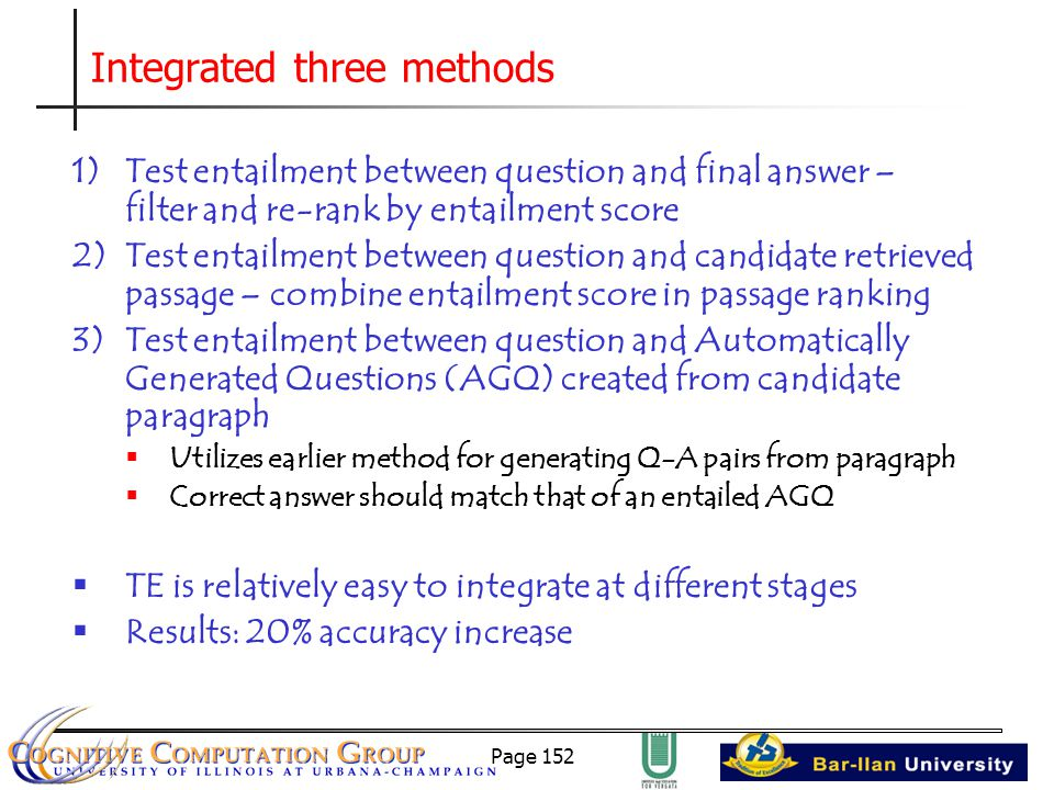 Page 152 Integrated three methods 1)Test entailment between question and final answer – filter and re-rank by entailment score 2)Test entailment between question and candidate retrieved passage – combine entailment score in passage ranking 3)Test entailment between question and Automatically Generated Questions (AGQ) created from candidate paragraph  Utilizes earlier method for generating Q-A pairs from paragraph  Correct answer should match that of an entailed AGQ  TE is relatively easy to integrate at different stages  Results: 20% accuracy increase