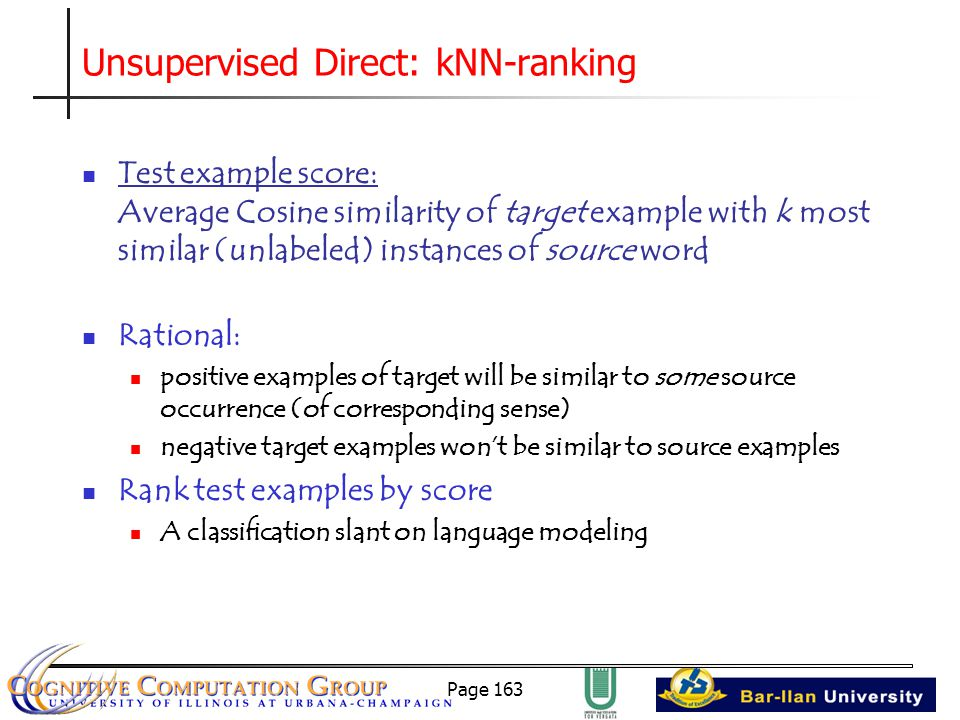 Page 163 Unsupervised Direct: kNN-ranking Test example score: Average Cosine similarity of target example with k most similar (unlabeled) instances of source word Rational: positive examples of target will be similar to some source occurrence (of corresponding sense) negative target examples won't be similar to source examples Rank test examples by score A classification slant on language modeling