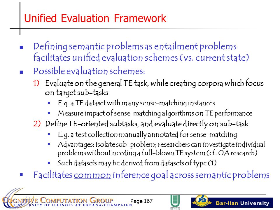 Page 167 Unified Evaluation Framework Defining semantic problems as entailment problems facilitates unified evaluation schemes (vs.