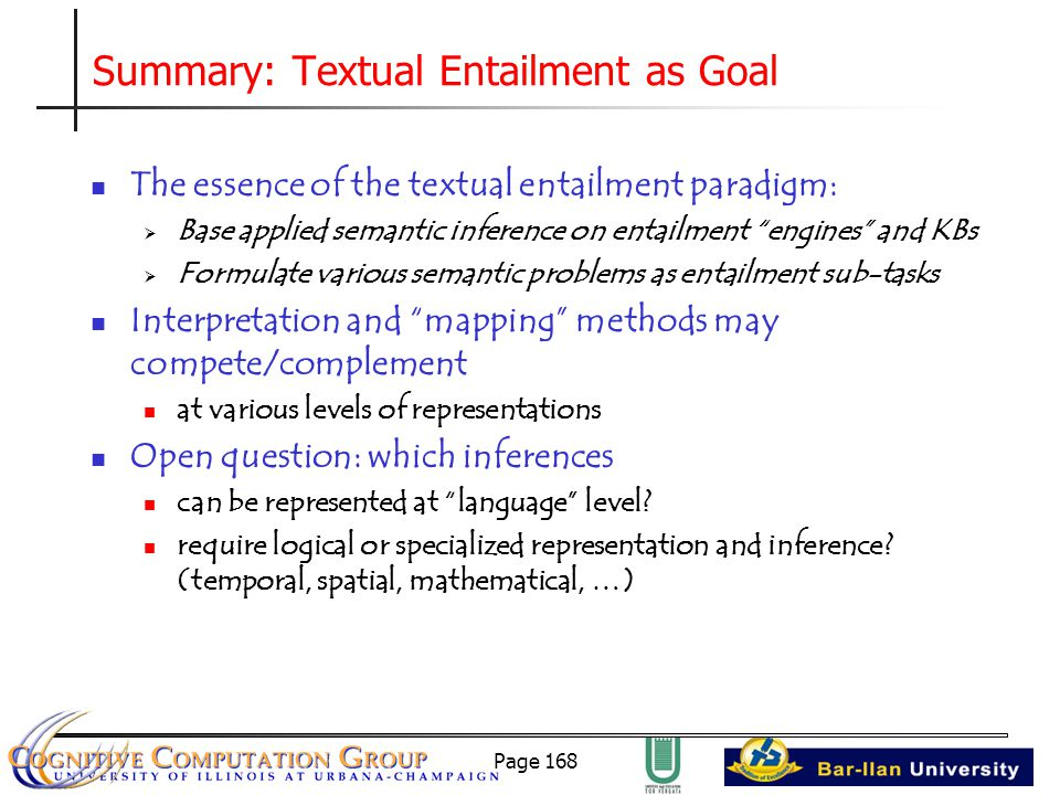 Page 168 Summary: Textual Entailment as Goal The essence of the textual entailment paradigm:  Base applied semantic inference on entailment engines and KBs  Formulate various semantic problems as entailment sub-tasks Interpretation and mapping methods may compete/complement at various levels of representations Open question: which inferences can be represented at language level.