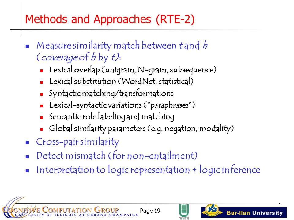 Page 19 Methods and Approaches (RTE-2) Measure similarity match between t and h (coverage of h by t): Lexical overlap (unigram, N-gram, subsequence) Lexical substitution (WordNet, statistical) Syntactic matching/transformations Lexical-syntactic variations ( paraphrases ) Semantic role labeling and matching Global similarity parameters (e.g.
