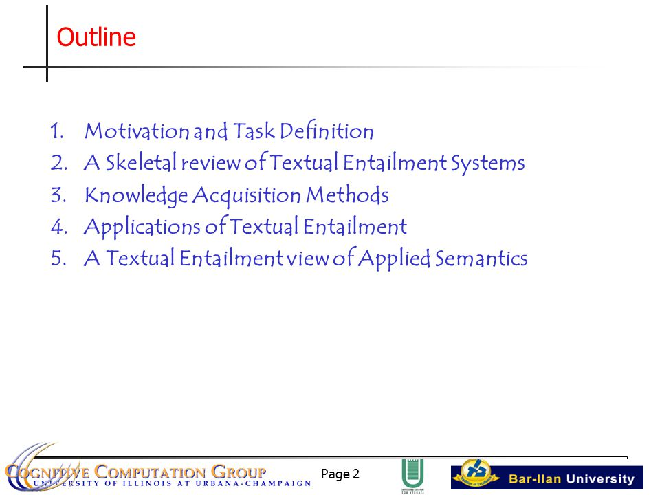 Page 2 1.Motivation and Task Definition 2.A Skeletal review of Textual Entailment Systems 3.Knowledge Acquisition Methods 4.Applications of Textual Entailment 5.A Textual Entailment view of Applied Semantics Outline