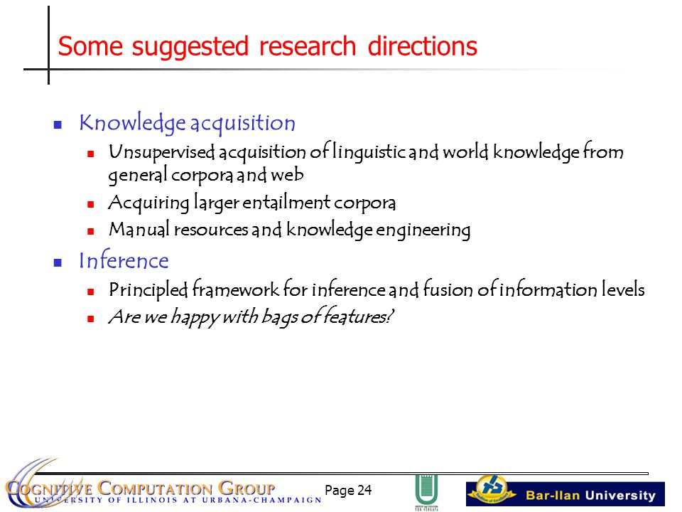 Page 24 Some suggested research directions Knowledge acquisition Unsupervised acquisition of linguistic and world knowledge from general corpora and web Acquiring larger entailment corpora Manual resources and knowledge engineering Inference Principled framework for inference and fusion of information levels Are we happy with bags of features