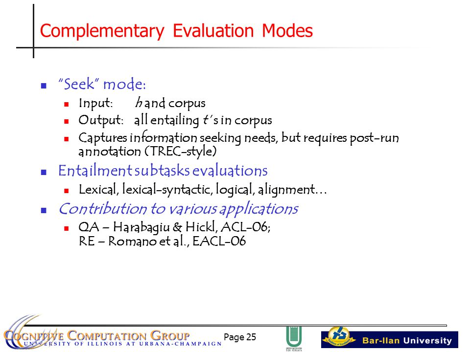 Page 25 Complementary Evaluation Modes Seek mode: Input: h and corpus Output: all entailing t 's in corpus Captures information seeking needs, but requires post-run annotation (TREC-style) Entailment subtasks evaluations Lexical, lexical-syntactic, logical, alignment… Contribution to various applications QA – Harabagiu & Hickl, ACL-06; RE – Romano et al., EACL-06