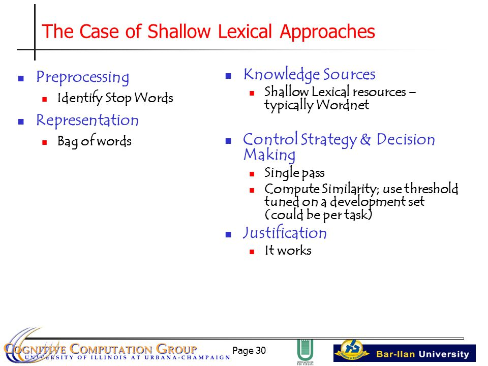 Page 30 The Case of Shallow Lexical Approaches Preprocessing Identify Stop Words Representation Bag of words Knowledge Sources Shallow Lexical resources – typically Wordnet Control Strategy & Decision Making Single pass Compute Similarity; use threshold tuned on a development set (could be per task) Justification It works
