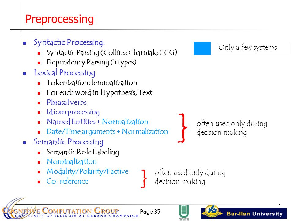 Page 35 Preprocessing Syntactic Processing: Syntactic Parsing (Collins; Charniak; CCG) Dependency Parsing (+types) Lexical Processing Tokenization; lemmatization For each word in Hypothesis, Text Phrasal verbs Idiom processing Named Entities + Normalization Date/Time arguments + Normalization Semantic Processing Semantic Role Labeling Nominalization Modality/Polarity/Factive Co-reference } often used only during decision making } Only a few systems