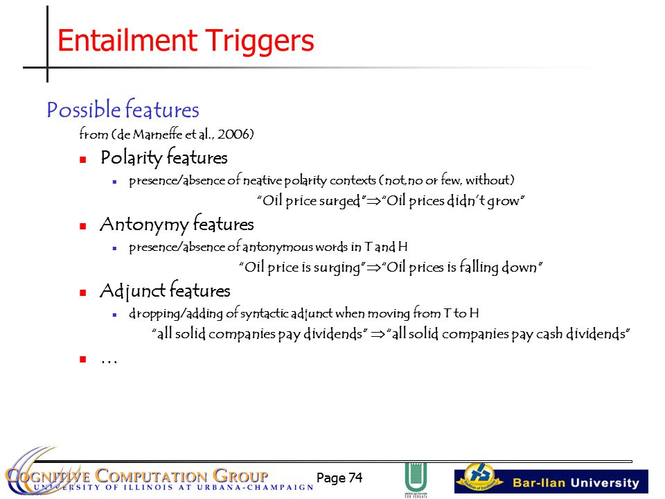 Page 74 Entailment Triggers Possible features from (de Marneffe et al., 2006) Polarity features presence/absence of neative polarity contexts (not,no or few, without) Oil price surged  Oil prices didn't grow Antonymy features presence/absence of antonymous words in T and H Oil price is surging  Oil prices is falling down Adjunct features dropping/adding of syntactic adjunct when moving from T to H all solid companies pay dividends  all solid companies pay cash dividends …