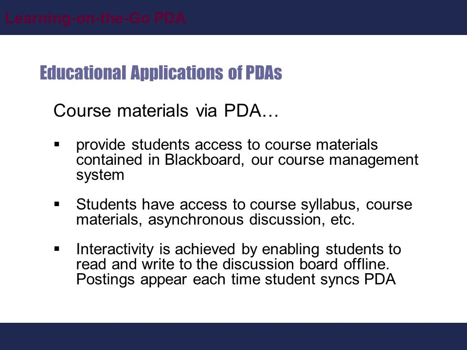 Learning-on-the-Go PDA Educational Applications of PDAs Course materials via PDA…  provide students access to course materials contained in Blackboard, our course management system  Students have access to course syllabus, course materials, asynchronous discussion, etc.