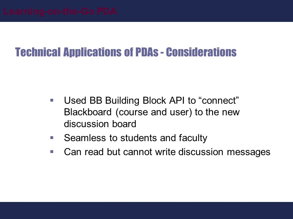 Learning-on-the-Go PDA Technical Applications of PDAs - Considerations  Used BB Building Block API to connect Blackboard (course and user) to the new discussion board  Seamless to students and faculty  Can read but cannot write discussion messages