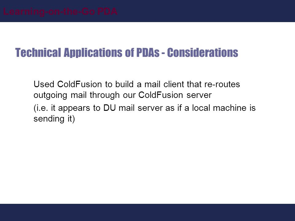 Learning-on-the-Go PDA Technical Applications of PDAs - Considerations Used ColdFusion to build a mail client that re-routes outgoing mail through our ColdFusion server (i.e.