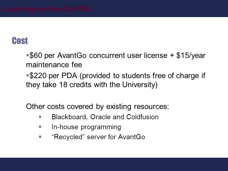 Learning-on-the-Go PDA Cost  $60 per AvantGo concurrent user license + $15/year maintenance fee  $220 per PDA (provided to students free of charge if they take 18 credits with the University) Other costs covered by existing resources:  Blackboard, Oracle and Coldfusion  In-house programming  Recycled server for AvantGo