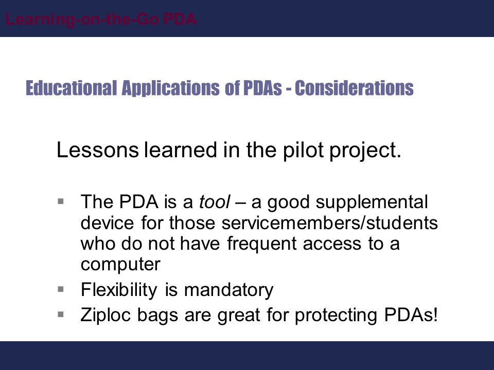 Learning-on-the-Go PDA Educational Applications of PDAs - Considerations Lessons learned in the pilot project.