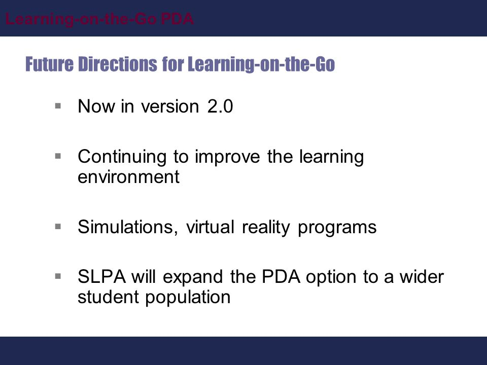 Learning-on-the-Go PDA Future Directions for Learning-on-the-Go  Now in version 2.0  Continuing to improve the learning environment  Simulations, virtual reality programs  SLPA will expand the PDA option to a wider student population