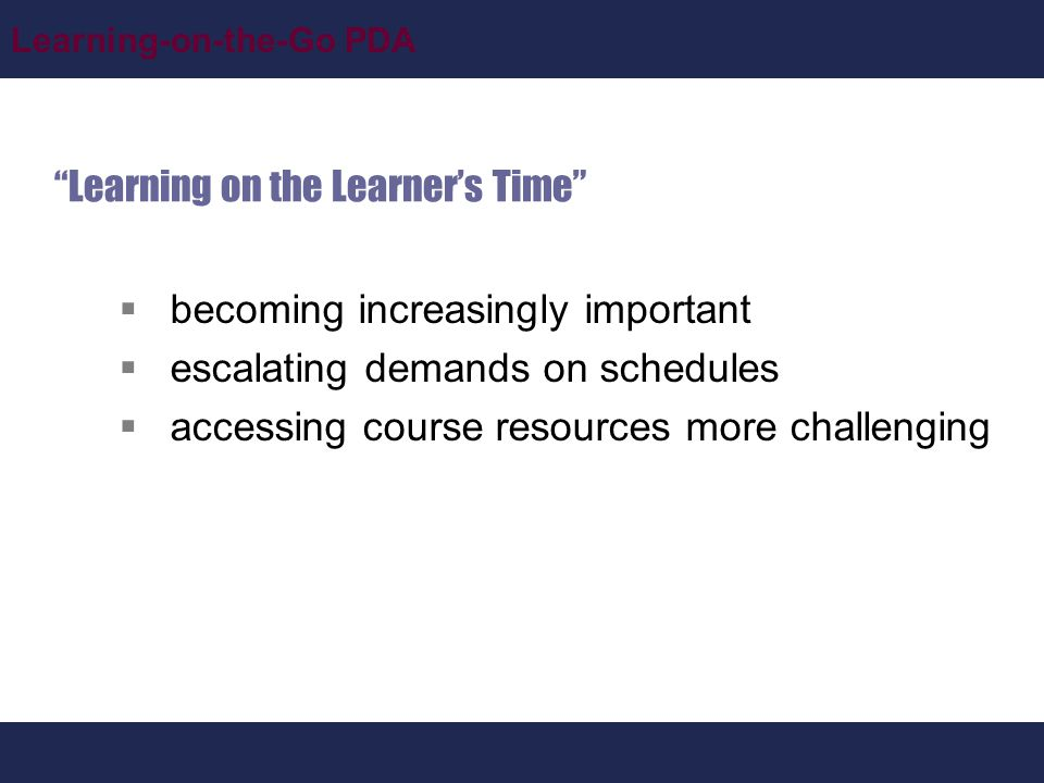 Learning-on-the-Go PDA Learning on the Learner's Time  becoming increasingly important  escalating demands on schedules  accessing course resources more challenging