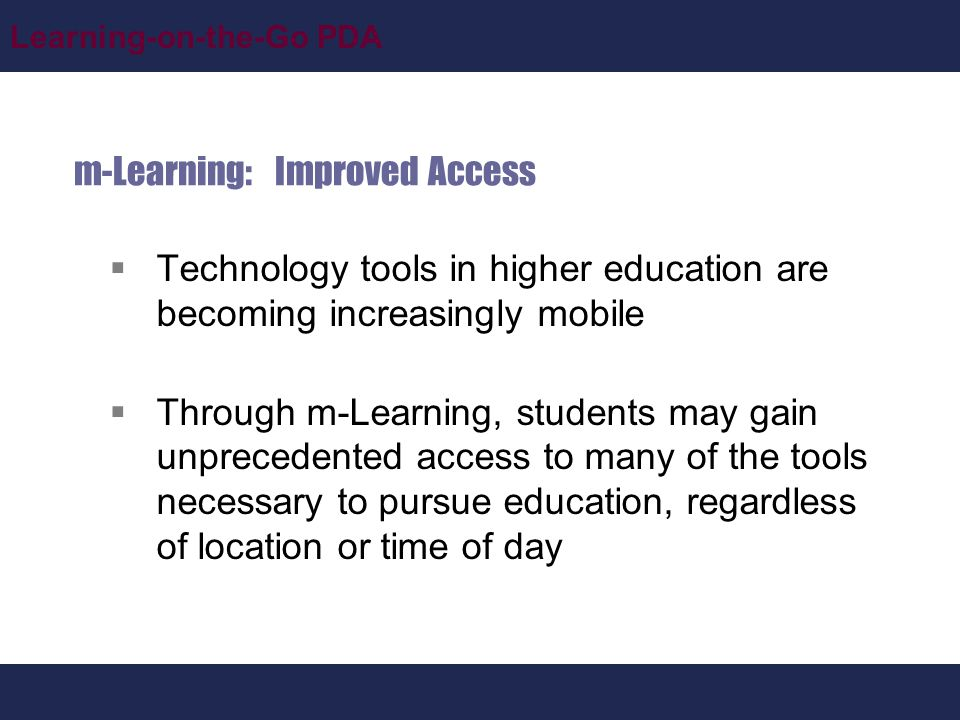 Learning-on-the-Go PDA m-Learning: Improved Access  Technology tools in higher education are becoming increasingly mobile  Through m-Learning, students may gain unprecedented access to many of the tools necessary to pursue education, regardless of location or time of day