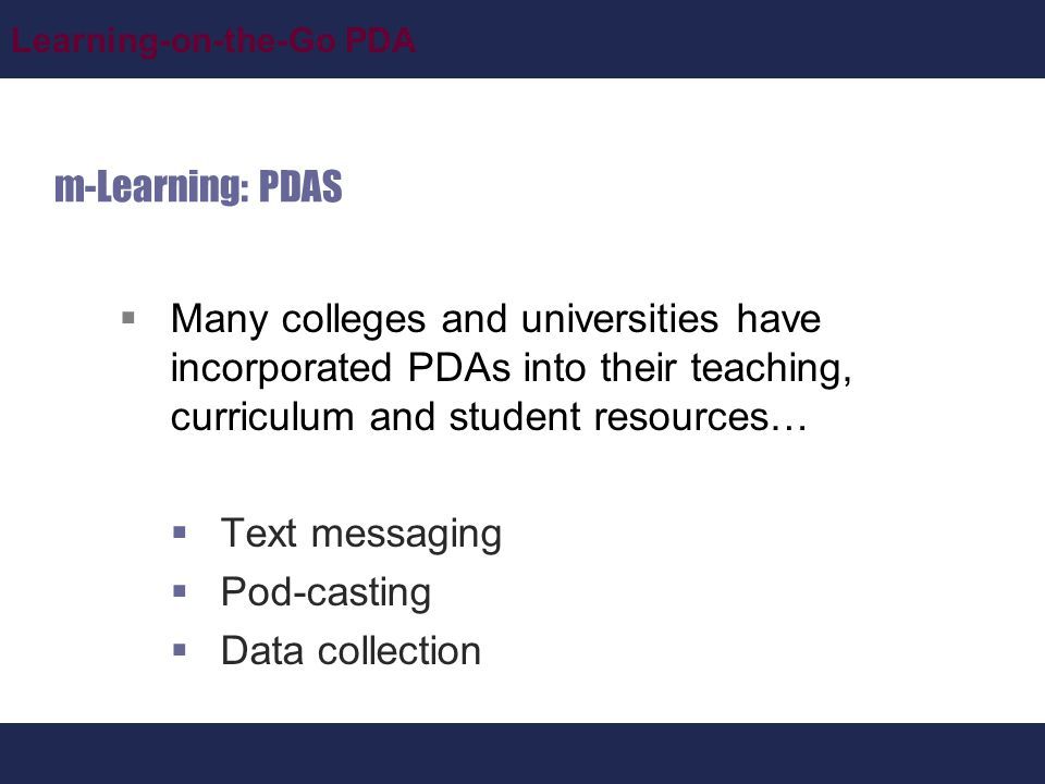 Learning-on-the-Go PDA m-Learning: PDAS  Many colleges and universities have incorporated PDAs into their teaching, curriculum and student resources…  Text messaging  Pod-casting  Data collection