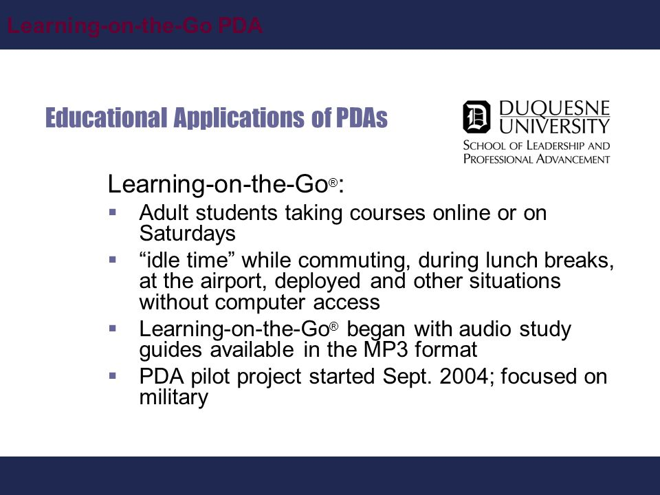 Learning-on-the-Go PDA Educational Applications of PDAs Learning-on-the-Go ® :  Adult students taking courses online or on Saturdays  idle time while commuting, during lunch breaks, at the airport, deployed and other situations without computer access  Learning-on-the-Go ® began with audio study guides available in the MP3 format  PDA pilot project started Sept.