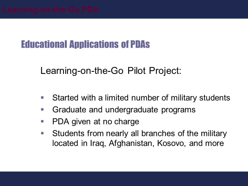 Learning-on-the-Go PDA Educational Applications of PDAs Learning-on-the-Go Pilot Project:  Started with a limited number of military students  Graduate and undergraduate programs  PDA given at no charge  Students from nearly all branches of the military located in Iraq, Afghanistan, Kosovo, and more