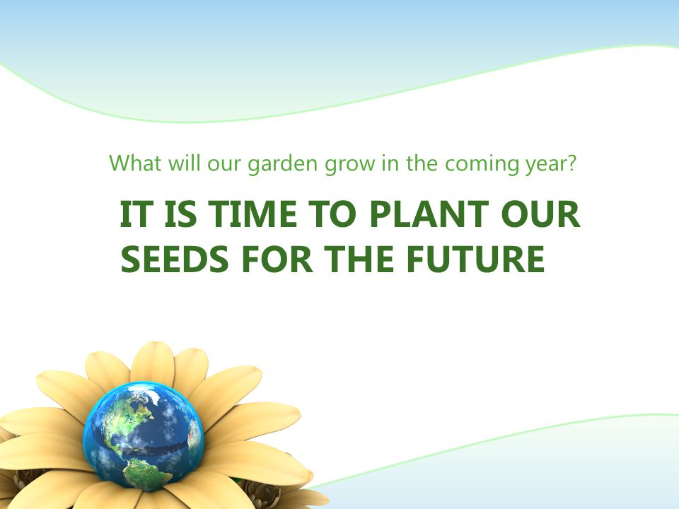 IT IS TIME TO PLANT OUR SEEDS FOR THE FUTURE What will our garden grow in the coming year