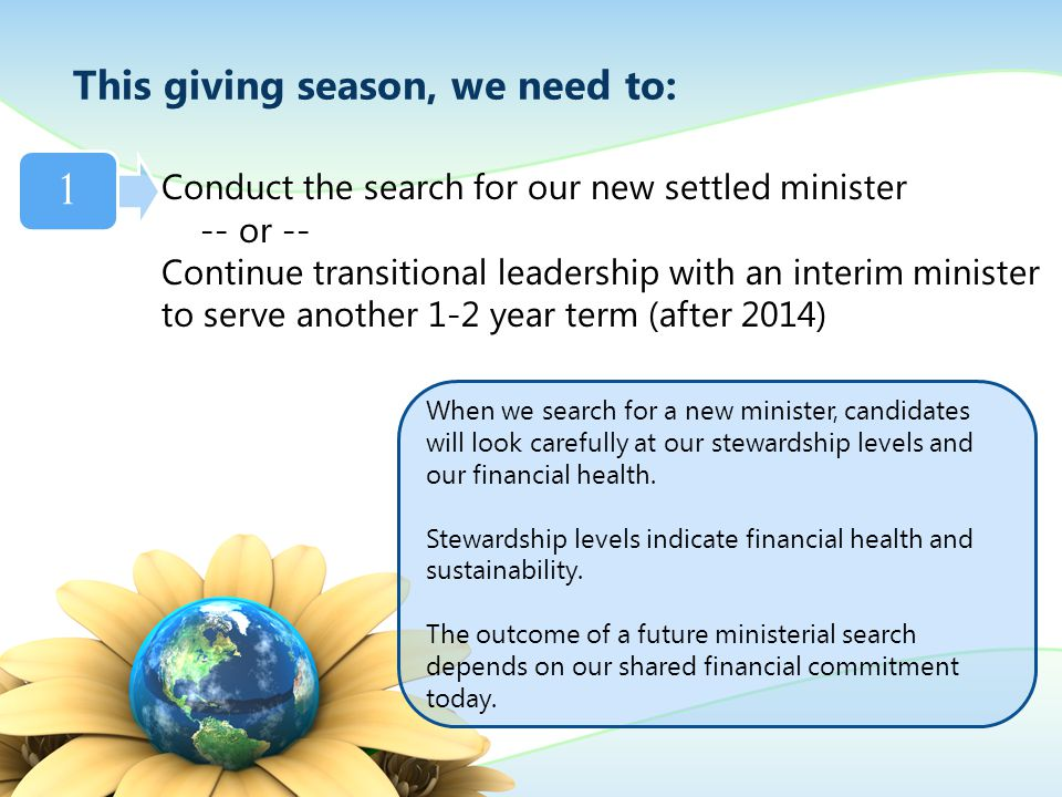 Conduct the search for our new settled minister -- or -- Continue transitional leadership with an interim minister to serve another 1-2 year term (after 2014) This giving season, we need to: 1 When we search for a new minister, candidates will look carefully at our stewardship levels and our financial health.