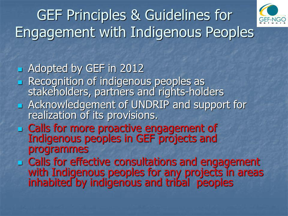 GEF Principles & Guidelines for Engagement with Indigenous Peoples Adopted by GEF in 2012 Adopted by GEF in 2012 Recognition of indigenous peoples as stakeholders, partners and rights-holders Recognition of indigenous peoples as stakeholders, partners and rights-holders Acknowledgement of UNDRIP and support for realization of its provisions.